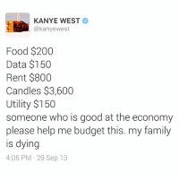 Family, Food, and Kanye: KANYE WEST  @kanye west  Food $200  Data $150  Rent $800  Candles $3,600  Utility $150  someone who is good at the economy  please help me budget this. my family  is dying  4:06 PM 29 Sep 13 What are some catchy research paper titles about stem cells?