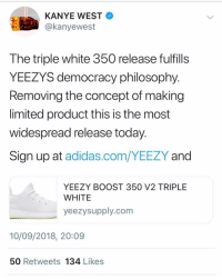 Y'all copping the white yeezyboost350 ?: KANYE WEST  @kanyewest  0  The triple white 350 release fulfills  YEEZYS democracy philosophy  Removing the concept of making  limited product this is the most  widespread release today  Sign up at adidas.com/YEEZY and  YEEZY BOOST 350 V2 TRIPLE  WHITE  yeezysupply.com  10/09/2018, 20:09  50 Retweets 134 Likess Y'all copping the white yeezyboost350 ?