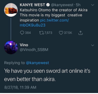 someone's son actually believes this: KANYE WEST @kanyewest 5h  Katsuhiro Otomo the creator of Akira  This movie is my biggest creative  inspiration pic.twitter.com/  mbOK9u8u23  384 th7,573 375K  Vino  @Vinodh_SSBM  Replying to @kanyewest  Ye have you seen sword art online it's  even better than akira  8/27/18, 11:39 AM someone's son actually believes this