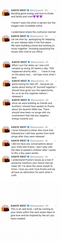 "Kanye West issued an apology to Drake and says ""I did not have any conversations about your child with Pusha""...thoughts? 👀🤔 @KanyeWest @Drake https://t.co/1vWrgJxghr: KANYE WEST@kanyewest 5h  Sending good energy and love to Drake  and family and crew  I haven't seen the show in person but the  images look incredible online  l understand where the confusion started  KANYE WEST @kanyewest 5h  Let me start by apologizing for stepping  on your release date in the first place  We were building a bond and working on  music together including squashing the  issues with Cudi at our office   KANYE WEST @kanyewest 5h  When I put the dates up I was a bit  ramped up doing 25 tweets a day TMZ  happened shortly after I have to hop  on the plane now... will type more when l  land  KANYE WEST@kanyewest 4h  plane taxiing for take off... because we  spoke about doing Lift Yourself together I  should have given you the opportunity  for us to do this together before l  released it  KANYE WEST @kanyewest 4h  since we were building as friends and  brothers I should have spoken to Pusha  about the Quentin Miller bar. There  should have been no songs with my  involvement that had any negative  energy towards you   KANYE WEST @kanyewest 4h  