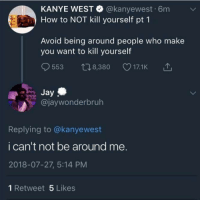 Jay, Kanye, and How To: KANYE WEST @kanyewest 6m v  How to NOT kill yourself pt 1  Avoid being around people who make  you want to kill yourself  9553 t08,380 17.1K 1  Jay  @jaywonderbruh  Replying to @kanyewest  i can't not be around me.  2018-07-27, 5:14 PM  1 Retweet 5 Likes Unless you're deadoh wait.