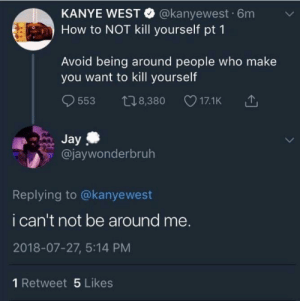 Dank, Jay, and Kanye: KANYE WEST @kanyewest 6m v  How to NOT kill yourself pt 1  Avoid being around people who make  you want to kill yourself  9553 t08,380 17.1K 1  Jay  @jaywonderbruh  Replying to @kanyewest  i can't not be around me.  2018-07-27, 5:14 PM  1 Retweet 5 Likes Unless you're deadoh wait. by BullyHunter_67 MORE MEMES