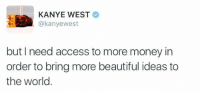 Mom: I already gave you money Me: https://t.co/cZ7gwgvqCz: KANYE WEST  @kanyewest  but I need access to more money in  order to bring more beautiful ideas to  the world Mom: I already gave you money Me: https://t.co/cZ7gwgvqCz