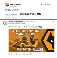 Kanye has done it! 😆👍⚽️ Promotion Wolves Troll Football: KANYE WEST  @kanyewest  Follow  Ima fix wolves  RETWEETS  LIKES  21,233 44,286  8:47 PM-14 Feb 2016  Sky Bet Championship@SkyBetChamp 2m  It's all over at Craven Cottage...  e丸  Congratulations @Wolves-that's promotion sealed!  WOLVERHAMPTON  WANDERERS  CHAMPIONSHIP EFL  9 3 161 306 Kanye has done it! 😆👍⚽️ Promotion Wolves Troll Football