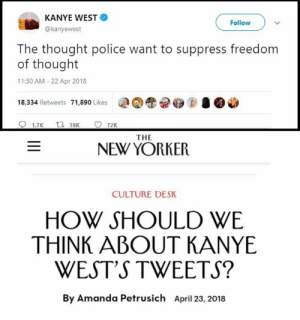Kanye, Life, and Police: KANYE WEST  @kanyewest  Follow  The thought police want to suppress freedom  of thought  11:30 AM 22 Apr 2018  18,334 Retweets 71,890 Likes  RD●図宰  1.7K  18K  72K  THE  NEW YORKER  CULTURE DESK  HOW SHOULD WE  THINK ABOUT KANYE  WEST'S TWEETS?  By Amanda Petrusich April 23, 2018 outlandishandpolished-blog:  crusadersofthegreatmemewar:  You morons are just proving him right.  Life sure comes at you fast.
