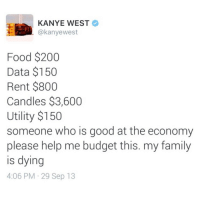 Bailey Jay, Family, and Food: KANYE WEST  @kanyewest  Food $200  Data $150  Rent $800  Candles $3,600  Utility $150  someone who is good at the economy  please help me budget this. my family  is dving  4:06 PM 29 Sep 13