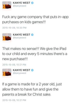 Ipad, Kanye, and Parents: KANYE WEST  @kanyewest  Fuck any game company that puts in-app  purchases on kids games!!!  2015-10-09, 10:20 PM   KANYE WEST  @kanyewest  That makes no sense!!! We give the iPad  to our child and every 5 minutes there's a  new purchase!!!  2015-10-09, 10:21 PM   KANYE WEST  @kanyewest  If a game is made for a 2 year old, just  allow them to have fun and give the  parents a break for Christ sake.  2015-10-09, 10:21 PM houseofdawn:  How much you guys think north spent on in app purchases tonight