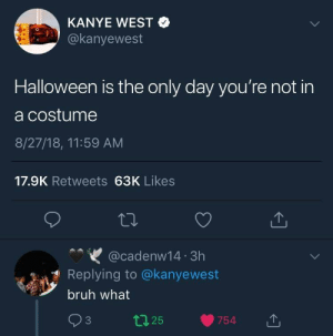 You alright Kanye?: KANYE WEST  @kanyewest  Halloween is the only day you're not in  a costume  8/27/18, 11:59 AM  17.9K Retweets 63K Likes  @cadenw14 3h  Replying to @kanyewest  bruh what You alright Kanye?