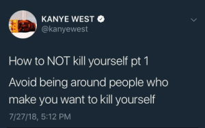 Dank, Kanye, and Memes: KANYE WEST  @kanyewest  How to NOT kill yourself pt 1  Avoid being around people who  make you want to kill yourself  7/27/18, 5:12 PM self help thread by MutePoetry FOLLOW HERE 4 MORE MEMES.