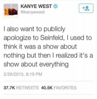Kanye West: KANYE WEST  @kanyewest  I also want to publicly  apologize to Seinfeld, I used to  think it was a show about  nothing but then l realized it's a  show about everything  2/26/2015, 6:19 PM  37.7K  RETWEETS  40.5K  FAVORITES