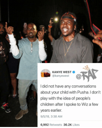 Children, Friends, and Kanye: KANYE WEST  @kanyewest  I did not have any conversations  about your child with Pusha. l don't  play with the idea of people's  children after spoke to Wiz a fewW  years earlier.  9/5/18, 3:38 AM  6,992 Retweets 36.2K Likes everythingispushat 😤 Follow @bars for more ➡️ DM 5 FRIENDS