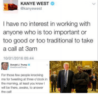 -AP: KANYE WEST  @kanyewest  I have no interest in working with  anyone who is too important or  too good or too traditional to take  a call at 3am  10/01/2016 05:44  Donald J. Trump  GrealDonald Trump  For those few people knocking  me for tweeting at three o'clock in  the morning, at least you know I  will be there, awake, to answer  the call! -AP