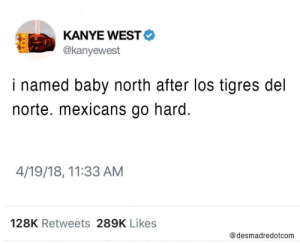 All of a sudden it all makes sense.: KANYE WEST  @kanyewest  i named baby north after los tigres del  norte. mexicans go hard.  4/19/18, 11:33 AM  128K Retweets 289K Likes  @desmadredotcom All of a sudden it all makes sense.
