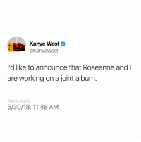 Funny, Kanye, and Kanye West: Kanye West  @KanyeWest  I'd like to announce that Roseanne and l  are working on a joint album  @tank.sinatra  5/30/18, 11:48 AM It's called Planet of the Apes (that was Roseanne's idea)