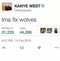 Thank u Kanye: KANYE WEST  @kanyewest  Ima fix wolves  RETWEETS  LIKES  21,233 44.286  8:47 PM 14 Feb 2016 Thank u Kanye