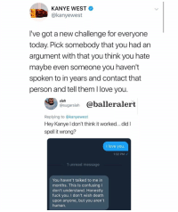 It's the thought that counts! 😂😂: KANYE WEST  @kanyewest  I've got a new challenge for everyone  today. Pick somebody that you had an  argument with that you think you hate  maybe even someone you haven't  spoken to in years and contact that  person and tell them l love you  siah  sugarsiah @balleralert  Replying to @kanyewest  Hey Kanye l don't think it worked... didl  spell it wrong?  I love you  1:32 PM  1 unread message  You haven't talked to me in  months. This Is confusing I  don't understand. Honestlyy  fuck you. I don't wish death  upon anyone, but you aren't  human. It's the thought that counts! 😂😂