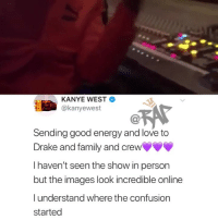 """Drake, Energy, and Family: KANYE WEST  @kanyewest  Sending good energy and love to  Drake and family and crew  I haven't seen the show in person  but the images look incredible online  lunderstand where the confusion  started """"Keeping it G(1000), i told her don't wear no 350s round me 😤"""" - Drake Follow @bars for more ➡️ DM 5 FRIENDS"""