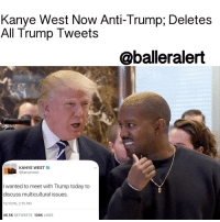 Kanye West Now Anti-Trump; Deletes All Trump Tweets - blogged by: @eleven8 - ⠀⠀⠀⠀⠀⠀⠀⠀⠀ ⠀⠀⠀⠀⠀⠀⠀⠀⠀ KanyeWest, who met with DonaldTrump following the election and considered him a friend, has now jumped off the Trump Train. Despite initially saying he would have voted for Trump, it appears Kanye has had a change of heart. ⠀⠀⠀⠀⠀⠀⠀⠀⠀ ⠀⠀⠀⠀⠀⠀⠀⠀⠀ A source tells TMZ, Kanye is not happy with Trump's decisions over the past two weeks. The source says the MuslimBan, in specific, changed his mind about his former friend. ⠀⠀⠀⠀⠀⠀⠀⠀⠀ ⠀⠀⠀⠀⠀⠀⠀⠀⠀ Kanye has since cleansed his Twitter account of all Trump tweets. A couple still remain cached on Google, so if you're feeling nostalgic you can just search for them.: Kanye West Now Anti-Trump, Deletes  All Trump Tweets  @balleralert  KANYE WEST  kanyewest  wanted to meet with Trump today to  discuss multicultural issues.  46.5K  RETWEETS  108K  LIKES Kanye West Now Anti-Trump; Deletes All Trump Tweets - blogged by: @eleven8 - ⠀⠀⠀⠀⠀⠀⠀⠀⠀ ⠀⠀⠀⠀⠀⠀⠀⠀⠀ KanyeWest, who met with DonaldTrump following the election and considered him a friend, has now jumped off the Trump Train. Despite initially saying he would have voted for Trump, it appears Kanye has had a change of heart. ⠀⠀⠀⠀⠀⠀⠀⠀⠀ ⠀⠀⠀⠀⠀⠀⠀⠀⠀ A source tells TMZ, Kanye is not happy with Trump's decisions over the past two weeks. The source says the MuslimBan, in specific, changed his mind about his former friend. ⠀⠀⠀⠀⠀⠀⠀⠀⠀ ⠀⠀⠀⠀⠀⠀⠀⠀⠀ Kanye has since cleansed his Twitter account of all Trump tweets. A couple still remain cached on Google, so if you're feeling nostalgic you can just search for them.