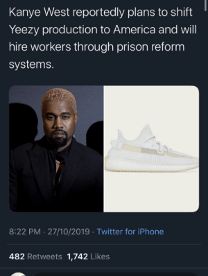 repent-zoomer:I've been skeptical about all this but good for him if he actually puts some action behind his words: Kanye West reportedly plans to shift  Yeezy production to America and will  hire workers through prison reform  systems.  8:22 PM 27/10/2019 Twitter for iPhone  482 Retweets 1,742 Likes repent-zoomer:I've been skeptical about all this but good for him if he actually puts some action behind his words