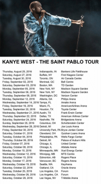 Kanye West's tour dates for this year: KANYE WEST THE SAINT PABLO TOUR  Thursday, August 25, 2016  Indianapolis, IN Bankers Life Fieldhouse  Buffalo, NY  First Niagara Center  Saturday, August 27, 2016  Tuesday, August 30, 2016  Toronto, ON  Air Canada Centre  Friday, September 02, 2016  Montreal, QC  Bell Centre  Saturday, September 03, 2016  Boston, MA  TD Garden  Monday, September 05, 2016  New York, NY  Madison Square Garden  Tuesday, September 06, 2016  New York, NY  Madison Square Garden  Thursday, September 08, 2016 Washington, DC Verizon Center  Monday, September 12, 2016  Atlanta, GA  Philips Arena  Wednesday, September 14, 2016 Tampa, FL  Amalie Arena  Friday, September 16, 2016  Miami, FL  AmericanAirlines Arena  Tuesday, September 20, 2016  Houston, TX  Toyota Center  Wednesday, September 21, 2016 Austin, TX  Frank Erwin Center  Thursday, September 22, 2016  Dallas, TX  American Airlines Center  Saturday, September 24, 2016  Nashville, TN  Bridgestone Arena  Sunday, September 25, 2016  Columbus, OH  Schottenstein Center  Wednesday, September 28, 2016 Detroit, MI  Joe Louis Arena  University Park, PA Bryce Jordan Center  Friday, September 30, 2016  Cleveland, OH Quicken Loans Arena  Saturday, October 01, 2016  Tuesday, October 04, 2016  Philadelphia, PA  Wells Fargo Center  Detroit, MI  Palace of Auburn Hills  Thursday, October 06, 2016  Chicago, IL  United Center  Friday, October 07, 2016  Saturday, October 08, 2016  Chicago, IL  Allstate Arena  Monday, October 10, 2016  Minneapolis, MN Xcel Energy Center  Wednesday, October 12, 2016  Winnipeg, MB  MTS Centre  Saturday, October 15, 2016  Edmonton, AB  Rogers Place  Monday, October 17, 2016  Vancouver, BC  Rogers Arena  Wednesday, October 19, 2016  Seattle, WA  KeyArena  Oracle Arena  Saturday, October 22, 2016  Oakland, CA  Tuesday, October 25, 2016  Los Angeles, CA Forum  Wednesday, October 26, 2016  Los Angeles, CA Forum  Saturday, October 29, 2016  Las Vegas, NV T-Mobile Arena Kanye West's tour dates 