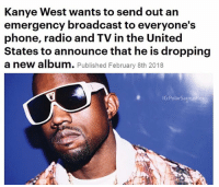 Kanye, Memes, and Phone: Kanye West wants to send out an  emergency broadcast to everyone's  phone, radio and TV in the United  States to announce that he is dropping  a new album. Published February 8th 2018  IG:PolarSaurusRex KANYE one of the GOAT artists so all of you in the US better not complain if this ever happened, which it won't