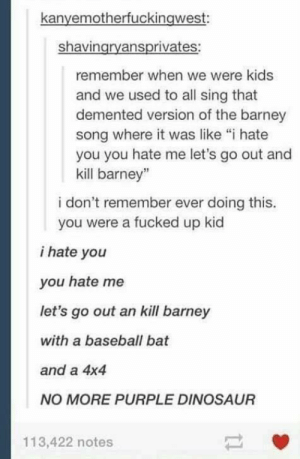 """Barney, Baseball, and Definitely: kanyemotherfuckingwest:  shavingryansprivates:  remember when we were kids  and we used to all sing that  demented version of the barney  song where it was like """"i hate  you you hate me let's go out and  kill barney""""  i don't remember ever doing this.  you were a fucked up kid  i hate you  you hate me  let's go out an kill barney  with a baseball bat  and a 4x4  NO MORE PURPLE DINOSAUR  113,422 notes Definitely remember this."""