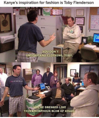 Af, Fashion, and Memes: Kanye's inspiration for fashion is Toby Flenderson  YOU DON'T  UNDERSTAND CLOTHING, TOBY  RE DRESSED LIKE  THIS AMORPHOUS BLOB OF KHA omg 😂 shop ➵ theoffice.af 🎅🏻🎄❄️‬