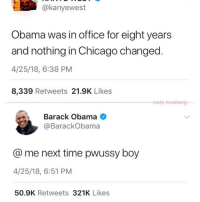 Chicago, Obama, and Barack Obama: @kanyewest  Obama was in office for eight years  and nothing in Chicago changed.  4/25/18, 6:38 PM  8,339 Retweets 21.9K Likes  dy-mustang  Barack Obama  @BarackObama  @ me next time pwussy boy  4/25/18, 6:51 PM  50.9K Retweets 321K Likes I don't care if you like trump, I don't care about any of your views for that matter as long as you're not racist or anything. I personally don't like Trump but I think that people with different views and opinions should still be able to get along. You shouldn't think poorly of someone for something as small as if they're a democrat or republican.