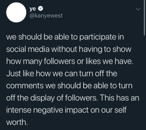 Social Media, Word, and How: @kanyewest  we should be able to participate in  social media without having to show  how many followers or likes we have.  Just like how we can turn off the  comments we should be able to turn  off the display of followers. This has an  intense negative impact on our self  worth. Word.