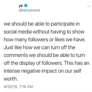 Dank, Kanye, and Memes: @kanyewest  we should be able to participate in  social media without having to show  how many followers or likes we have  Just like how we can turn off the  comments we should be able to turn  off the display of followers. This has an  intense negative impact on our self  worth  9/20/18, 7:16 AM I agree with Kanye by j_curic_5 MORE MEMES