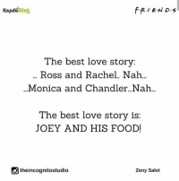 Rachel and Ross and Monica and Chandlers love story's were great also💕: Kapda  Click  The best love story:  Ross and Rachel.. Nah...  Monica and Chandler Nah  The best love story is:  JOEY AND HIS FOOD!  theincognitostudio  Zeny Salot Rachel and Ross and Monica and Chandlers love story's were great also💕