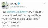 Memes, 🤖, and Mar: KAPIL  @Kapil SharmaK9  Paji  @WhoSunil Grover sry if l hurt u  unintentionally u knw vry well how  much l luv u. M also upset .love n  regards always)  10:44 PM 20 Mar 17 Friendship Goals ! #VD