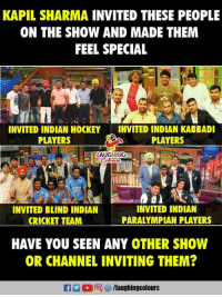 #firangi: KAPIL SHARMA INVITED THESE PEOPLE  ON THE SHOW AND MADE THEM  FEEL SPECIAL  INVITED INDIAN HOCKEYINVITED INDIAN KABBADI  PLAYERS  PLAYERS  AUGHING  INVITED BLIND INDIAN  CRICKET TEAM  INVITED INDIAN  PARALYMPIAN PLAYERS  HAVE YOU SEEN ANY OTHER SHOW  OR CHANNEL INVITING THEM?  f /laughingcolours #firangi