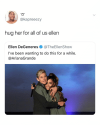 Ellen DeGeneres, Ellen, and Relatable: @kapreeezy  hug her for all of us ellen  Ellen DeGeneres @TheEllenShow  I've been wanting to do this for a while.  @ArianaGrande 1 LIKE = 1 HUG FOR @arianagrande