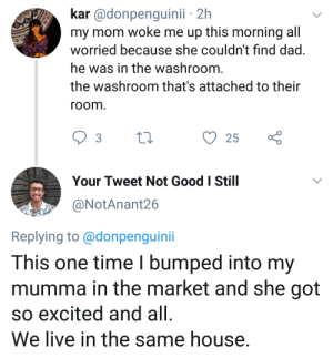 Moms are so cute: kar @donpenguinii 2h  my mom woke me up this morning all  worried because she couldn't find dad.  he was in the washroom.  the washroom that's attached to their  room.  25  Your Tweet Not Good I Still  @NotAnant26  Replying to@donpenguini  This one time I bumped into my  mumma in the market and she got  so excited and all  We live in the same house. Moms are so cute