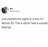 Need pedialyte ASAP: Kar  @karlogan  Just partied two nights in a row. I'm  almost 30. This is damn near a suicide  attempt. Need pedialyte ASAP