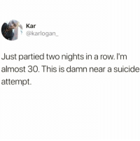 What was I thinking @crazybitchprobs_ 😭😭: Kar  @karlogan_  Just partied two nights in a row. I'm  almost 30. This is damn near a suicide  attempt. What was I thinking @crazybitchprobs_ 😭😭