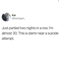 suicide attempt: Kar  @karlogan  Just partied two nights in a row. I'm  almost 30. This is damn near a suicide  attempt.