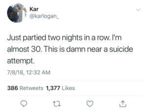 1-800-273-8255 🎉🎊🎉🎊 by ihaveallthelions FOLLOW HERE 4 MORE MEMES.: Kar  @karlogan_  Just partied two nights in a row. I'm  almost 30. This is damn near a suicide  attempt.  7/8/18, 12:32 AM  386 Retweets 1,377 Likes 1-800-273-8255 🎉🎊🎉🎊 by ihaveallthelions FOLLOW HERE 4 MORE MEMES.