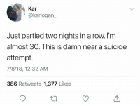 suicide attempt: Kar  @karlogan  Just partied two nights in a row. l'm  almost 30. This is damn near a suicide  attempt.  7/8/18, 12:32 AM  386 Retweets 1,377 Likes