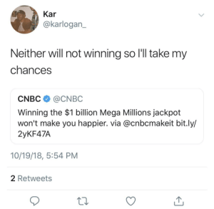 2Mad4MadLads by ihaveallthelions MORE MEMES: Kar  @karlogan  Neither will not winning so l'l take my  chances  CNBC @CNBC  Winning the $1 billion Mega Millions jackpot  won't make you happier. via @cnbcmakeit bit.ly/  2yKF47A  10/19/18, 5:54 PM  2 Retweets 2Mad4MadLads by ihaveallthelions MORE MEMES