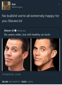steveo: Kar  @karlogan  No bullshit we're all extremely happy for  you Steveo lol  Steve-O @steveo  Six years older, but still healthy as fuck!  27/08/2018, 23:09  36.9K RETWEETS 152K LIKES