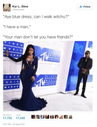"Blackpeopletwitter, Friends, and Blue: Kar L. Stine  @karyewest  Follow  ""Aye blue dress, can I walk witchu?""  ""I have a man.""  ""Your man don't let you have friends?""  VIDE o  M U SI c  A ARDS  AWAROs  VIDE 0  IDE O  USI  AWARDS  WARDS  RETWEETS  17,733 17,440a  LIKES  2:57 PM- 29 Aug 2016 <p>&ldquo;I said &lsquo;I have a man&rsquo;!&rdquo; &ldquo;I didn&rsquo;t ask you that&rdquo; (via /r/BlackPeopleTwitter)</p>"