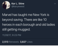 Blackpeopletwitter, Crime, and New York: Kar L. Stine  @karyewest  Marvel has taught me New York is  beyond saving. There are like 10  heroes in each borough and old ladies  still getting mugged  11/28/17, 9:23 PM  2,513 Retweets 3,827 Likes <p>It&rsquo;s your friendly neighborhood crime rate (via /r/BlackPeopleTwitter)</p>
