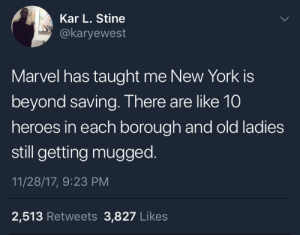 Crime, Dank, and Memes: Kar L. Stine  @karyewest  Marvel has taught me New York is  beyond saving. There are like 10  heroes in each borough and old ladies  still getting mugged  11/28/17, 9:23 PM  2,513 Retweets 3,827 Likes Its your friendly neighborhood crime rate by ExcellentMatch MORE MEMES