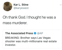 Blackpeopletwitter, God, and Las Vegas: Kar L. Stine  @karyewest  Oh thank God. I thought he was a  mass murderer.  The Associated Press @AP  BREAKING: Brother says Las Vegas  shooter was multi-millionaire real estate  investor. <p>Millionaire real estate investor (via /r/BlackPeopleTwitter)</p>