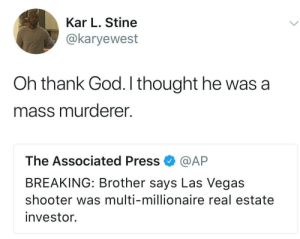 God, Las Vegas, and Las Vegas: Kar L. Stine  @karyewest  Oh thank God. I thought he was a  mass murderer.  The Associated Press @AP  BREAKING: Brother says Las Vegas  shooter was multi-millionaire real estate  investor. Millionaire real estate investor