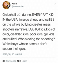 Guns, Memes, and Parents: Kara  @karawrite  On behalf of, I dunno, EVERY FAT KID  IN the USA, I'ma go ahead and call BS  on the whole bullying creates mass  shooters narrative. LGBTQ kids, kids of  color, disabled kids, poor kids, girl kids  are bullied. Who's doing the shooting?  White boys whose parents don't  secure their guns  5/22/18, 10:40 PM  39 Retweets 106 Likes