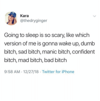 Bad, Bad Bitch, and Bitch: Kara  @thedryginger  Going to sleep is so scary, like which  version of me is gonna wake up, dumb  bitch, sad bitch, manic bitch, confident  bitch, mad bitch, bad bitch  9:58 AM 12/27/18 Twitter for iPhone What do you usually wake up as 🤔😂
