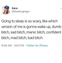 Bad, Bad Bitch, and Bitch: Kara  @thedryginger  Going to sleep is so scary, like which  version of me is gonna wake up, dumb  bitch, sad bitch, manic bitch, confident  bitch, mad bitch, bad bitch  9:58 AM 12/27/18 Twitter for iPhone Lmaoo 😂😂😂😂😂 🔥 Follow Us 👉 @latinoswithattitude 🔥 latinosbelike latinasbelike latinoproblems mexicansbelike mexican mexicanproblems hispanicsbelike hispanic hispanicproblems latina latinas latino latinos hispanicsbelike